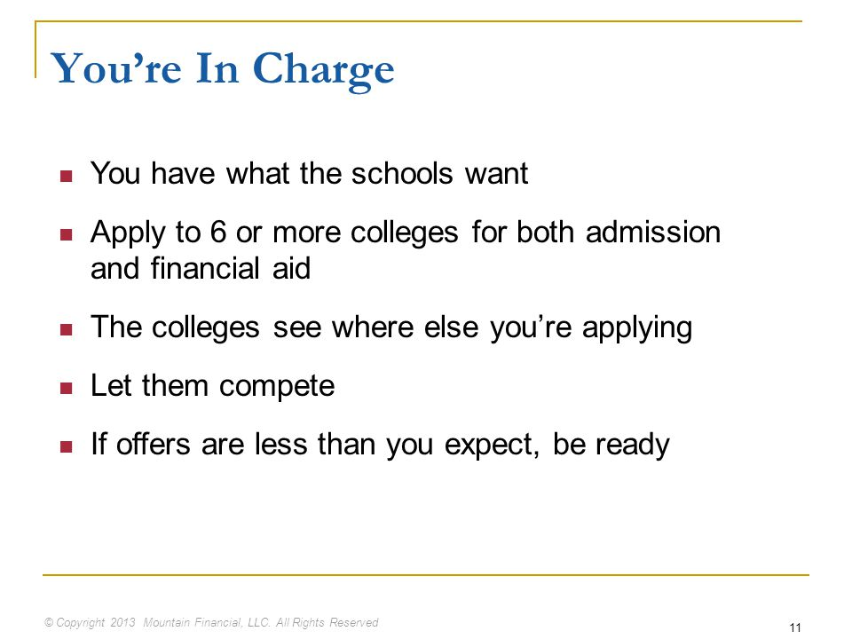 © Copyright 2013 Mountain Financial, LLC. All Rights Reserved 11 You're In Charge You have what the schools want Apply to 6 or more colleges for both