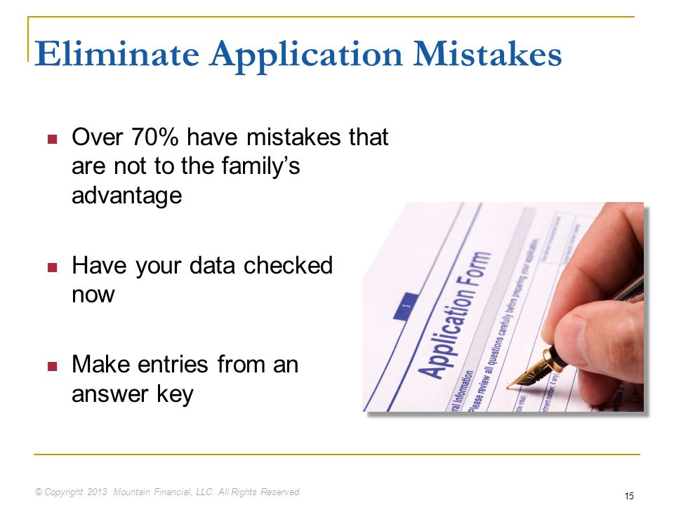 © Copyright 2013 Mountain Financial, LLC. All Rights Reserved 15 Eliminate Application Mistakes Over 70% have mistakes that are not to the family's ad