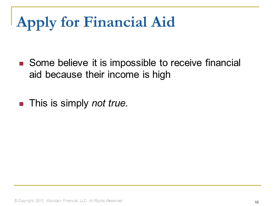 © Copyright 2013 Mountain Financial, LLC. All Rights Reserved 19 Apply for Financial Aid Some believe it is impossible to receive financial aid becaus