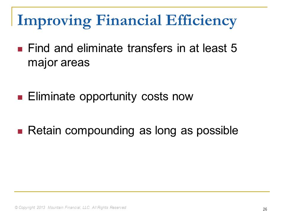 © Copyright 2013 Mountain Financial, LLC. All Rights Reserved Improving Financial Efficiency Find and eliminate transfers in at least 5 major areas El