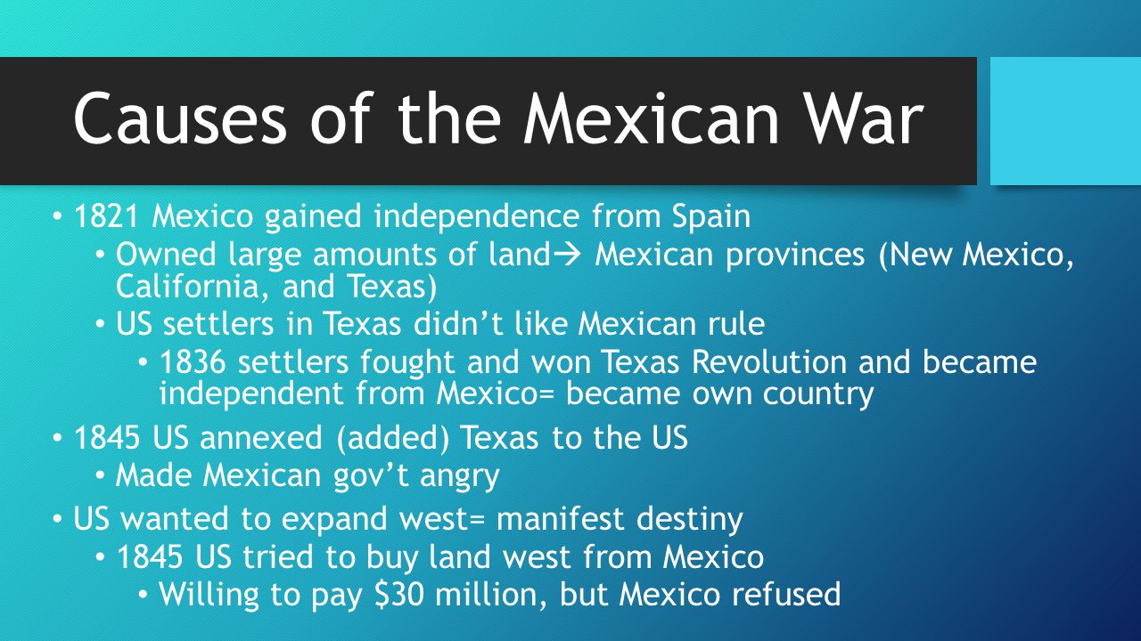 Causes of the Mexican War 1821 Mexico gained independence from Spain Owned large amounts of land  Mexican provinces (New Mexico, California, and Texa