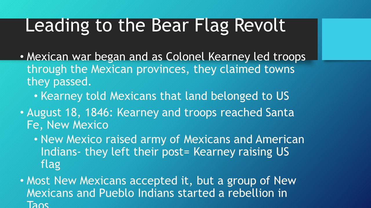 Leading to the Bear Flag Revolt Mexican war began and as Colonel Kearney led troops through the Mexican provinces, they claimed towns they passed. Kea