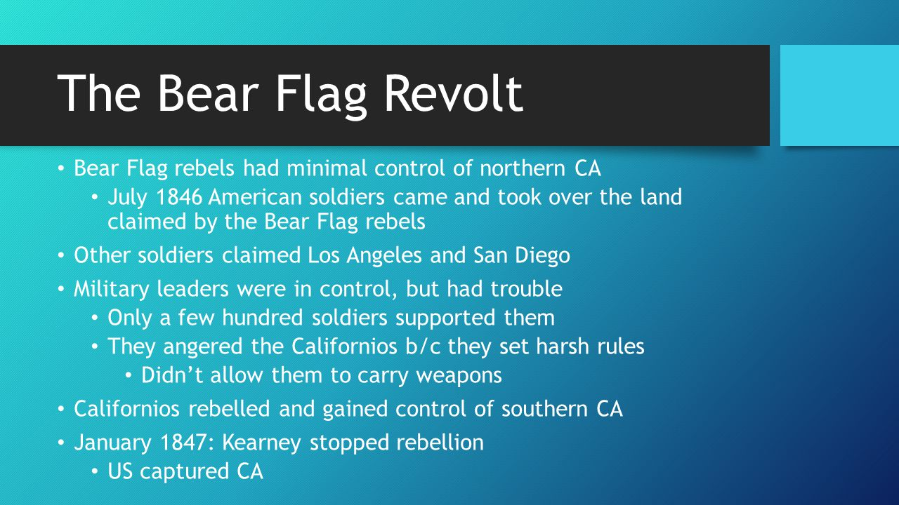 The Bear Flag Revolt Bear Flag rebels had minimal control of northern CA July 1846 American soldiers came and took over the land claimed by the Bear F
