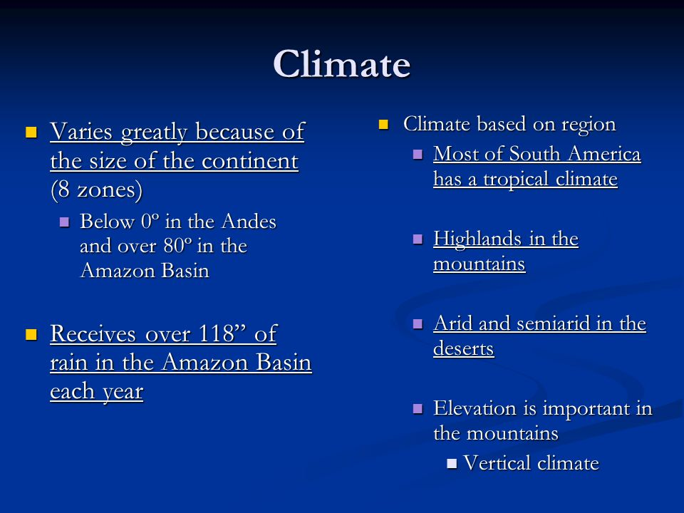 Climate Varies greatly because of the size of the continent (8 zones) Varies greatly because of the size of the continent (8 zones) Below 0º in the Andes and over 80º in the Amazon Basin Below 0º in the Andes and over 80º in the Amazon Basin Receives over 118 of rain in the Amazon Basin each year Receives over 118 of rain in the Amazon Basin each year Climate based on region Most of South America has a tropical climate Highlands in the mountains Arid and semiarid in the deserts Elevation is important in the mountains Vertical climate