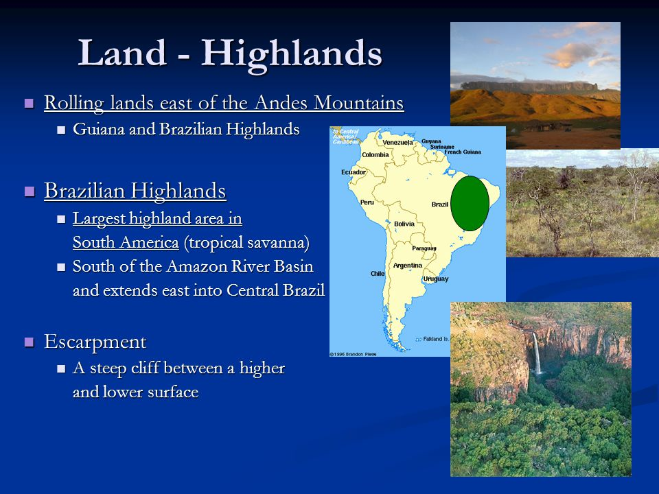 Land - Highlands Rolling lands east of the Andes Mountains Rolling lands east of the Andes Mountains Guiana and Brazilian Highlands Guiana and Brazilian Highlands Brazilian Highlands Brazilian Highlands Largest highland area in Largest highland area in South America (tropical savanna) South of the Amazon River Basin South of the Amazon River Basin and extends east into Central Brazil Escarpment Escarpment A steep cliff between a higher A steep cliff between a higher and lower surface