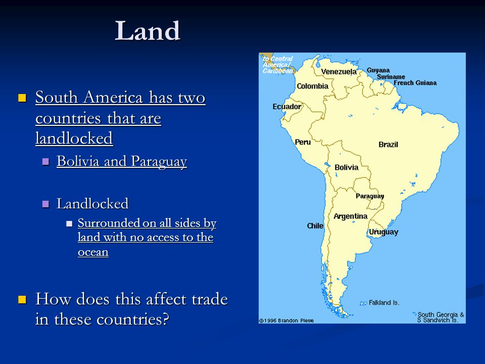 Land South America has two countries that are landlocked South America has two countries that are landlocked Bolivia and Paraguay Bolivia and Paraguay Landlocked Landlocked Surrounded on all sides by land with no access to the ocean Surrounded on all sides by land with no access to the ocean How does this affect trade in these countries.