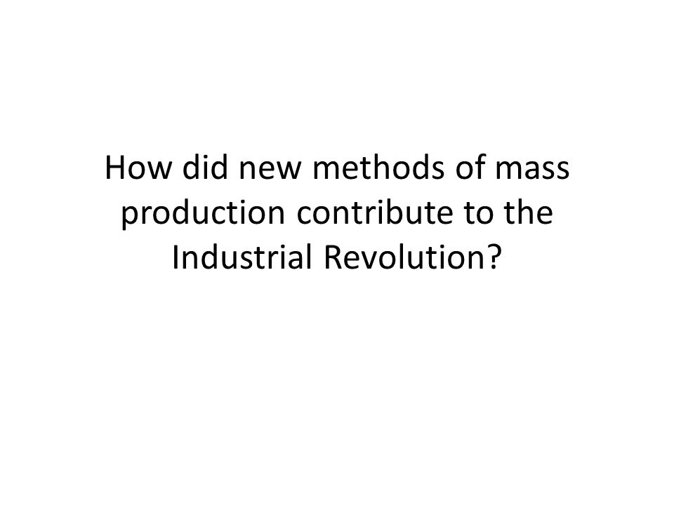 How did new methods of mass production contribute to the Industrial Revolution?