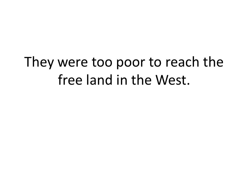 They were too poor to reach the free land in the West.