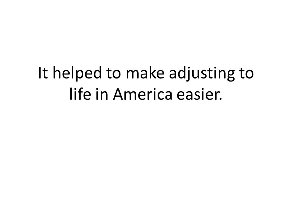 It helped to make adjusting to life in America easier.