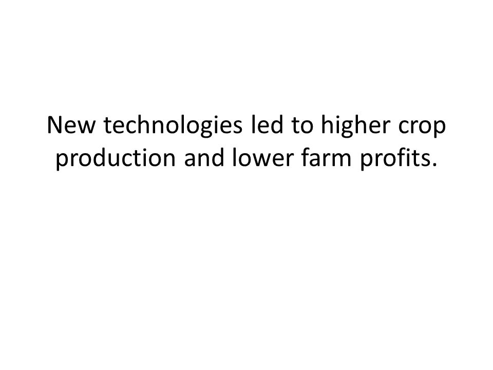 New technologies led to higher crop production and lower farm profits.