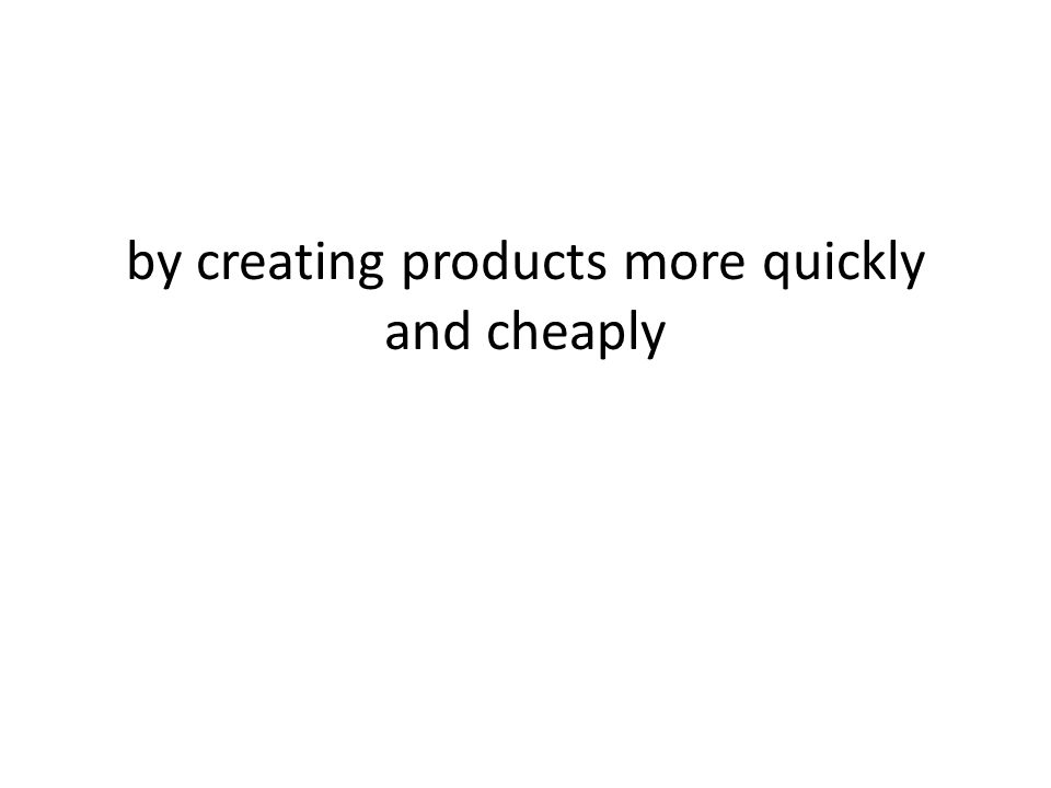 by creating products more quickly and cheaply