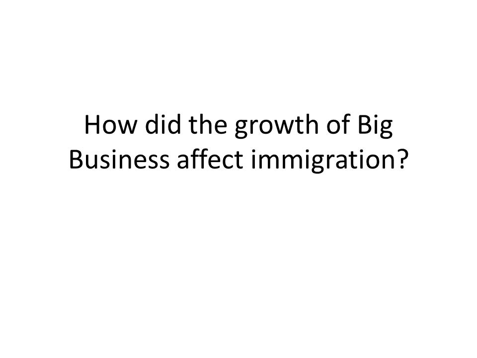 How did the growth of Big Business affect immigration?
