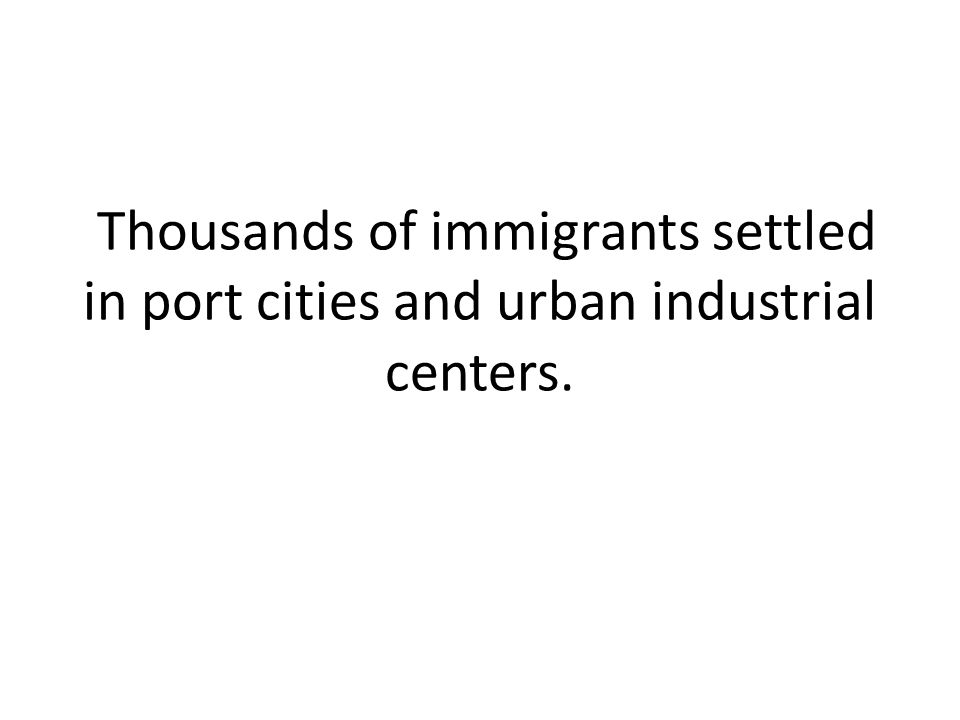 Thousands of immigrants settled in port cities and urban industrial centers.