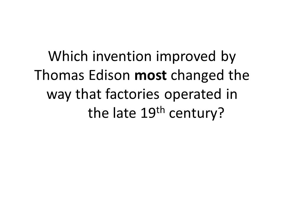 Which invention improved by Thomas Edison most changed the way that factories operated in the late 19 th century?
