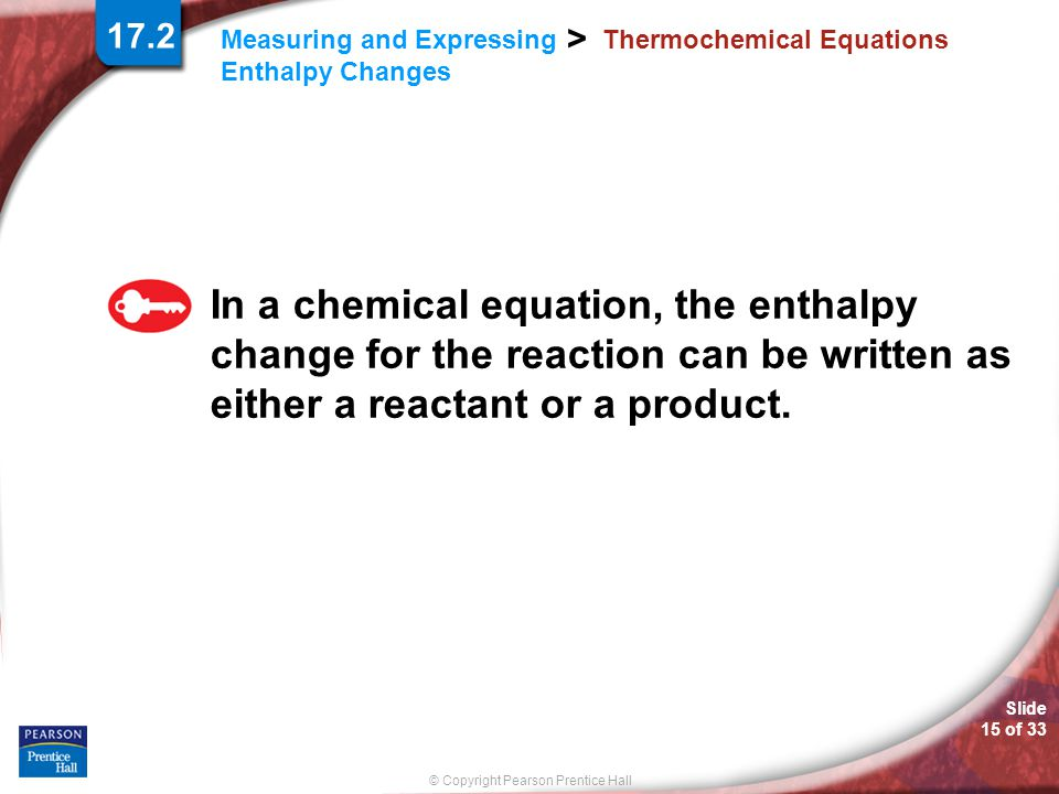 © Copyright Pearson Prentice Hall Measuring and Expressing Enthalpy Changes > Slide 15 of 33 Thermochemical Equations In a chemical equation, the enth