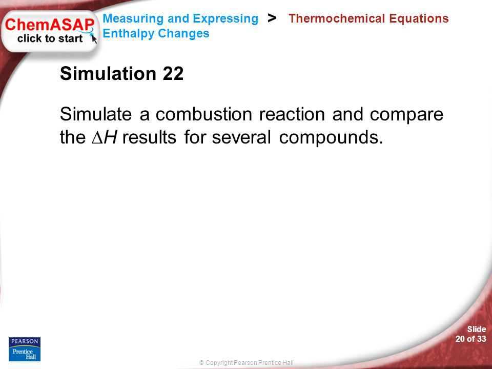 © Copyright Pearson Prentice Hall Measuring and Expressing Enthalpy Changes > Slide 20 of 33 Thermochemical Equations Simulation 22 Simulate a combust