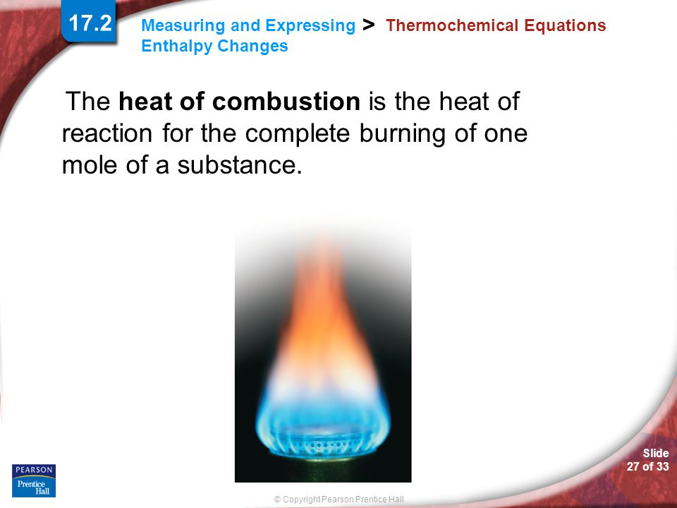 Slide 27 of 33 © Copyright Pearson Prentice Hall > Measuring and Expressing Enthalpy Changes Thermochemical Equations The heat of combustion is the he