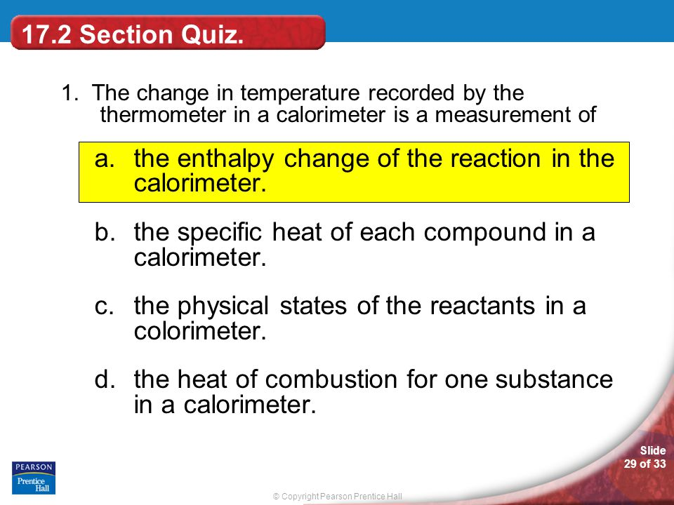 © Copyright Pearson Prentice Hall Slide 29 of 33 1. The change in temperature recorded by the thermometer in a calorimeter is a measurement of a.the e