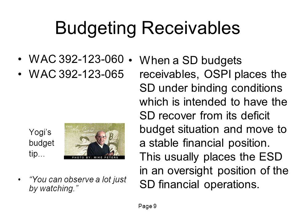 "Page 9 Budgeting Receivables WAC 392-123-060 WAC 392-123-065 Yogi's budget tip... ""You can observe a lot just by watching."" When a SD budgets receivab"