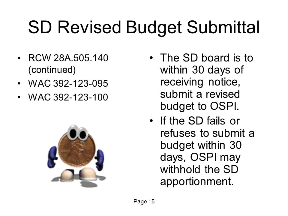 Page 15 SD Revised Budget Submittal RCW 28A.505.140 (continued) WAC 392-123-095 WAC 392-123-100 The SD board is to within 30 days of receiving notice, submit a revised budget to OSPI.
