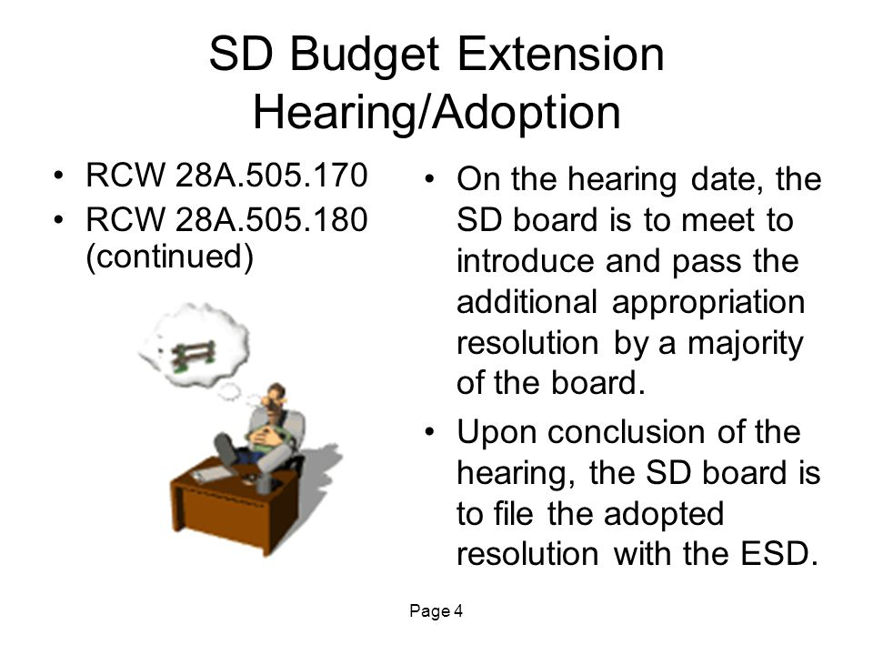 Page 4 SD Budget Extension Hearing/Adoption RCW 28A.505.170 RCW 28A.505.180 (continued) On the hearing date, the SD board is to meet to introduce and pass the additional appropriation resolution by a majority of the board.