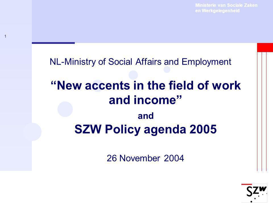 Ministerie van Sociale Zaken en Werkgelegenheid 1 NL-Ministry of Social Affairs and Employment New accents in the field of work and income and SZW Policy agenda November 2004