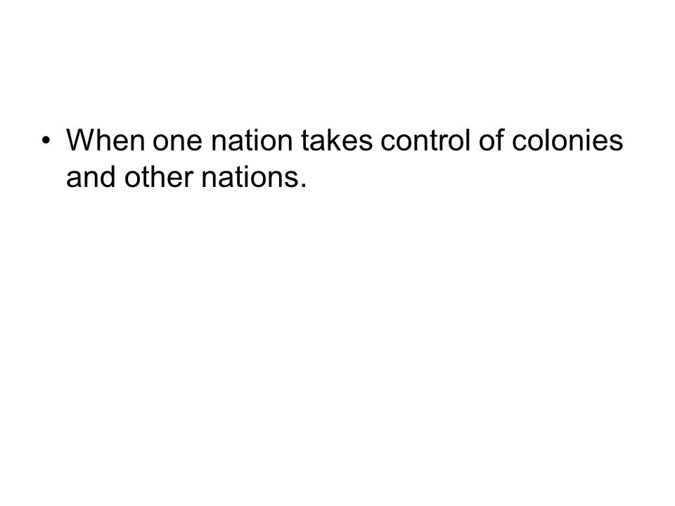 When one nation takes control of colonies and other nations.