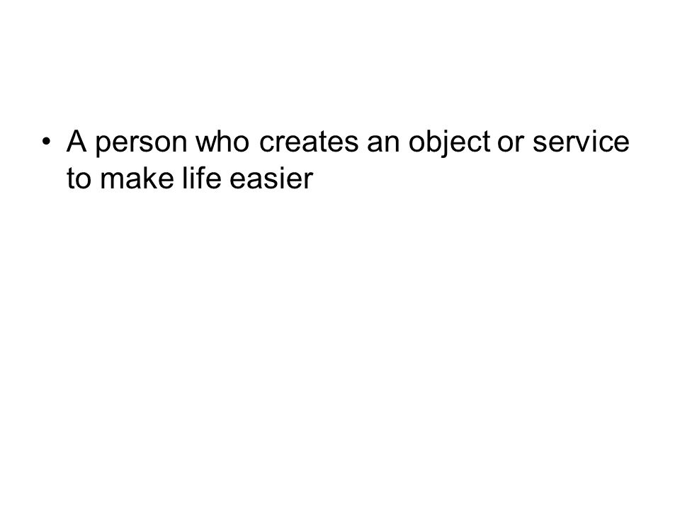 A person who creates an object or service to make life easier