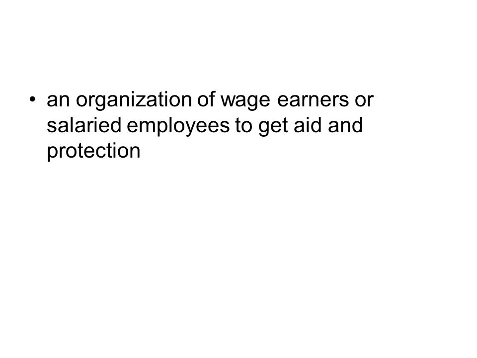 an organization of wage earners or salaried employees to get aid and protection