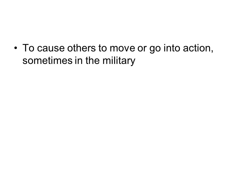 To cause others to move or go into action, sometimes in the military