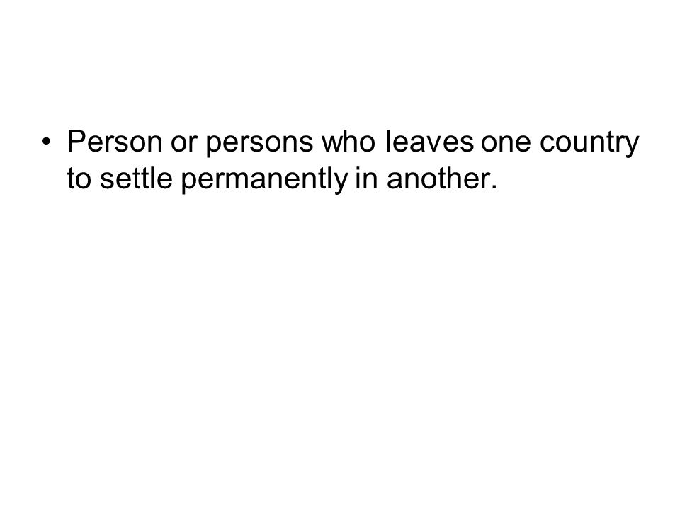 Person or persons who leaves one country to settle permanently in another.