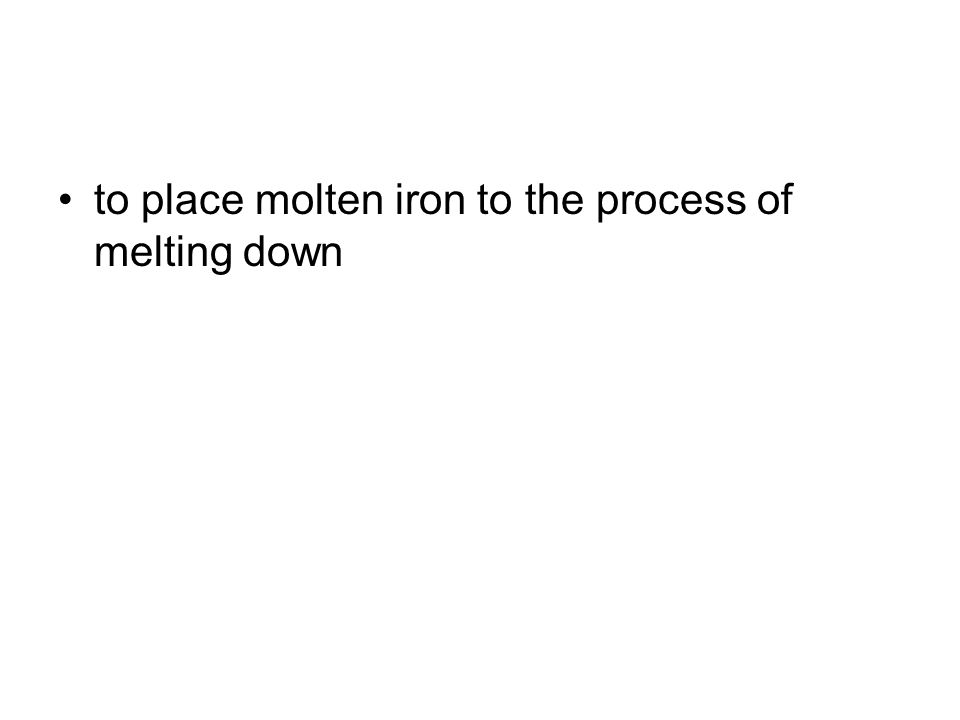 to place molten iron to the process of melting down