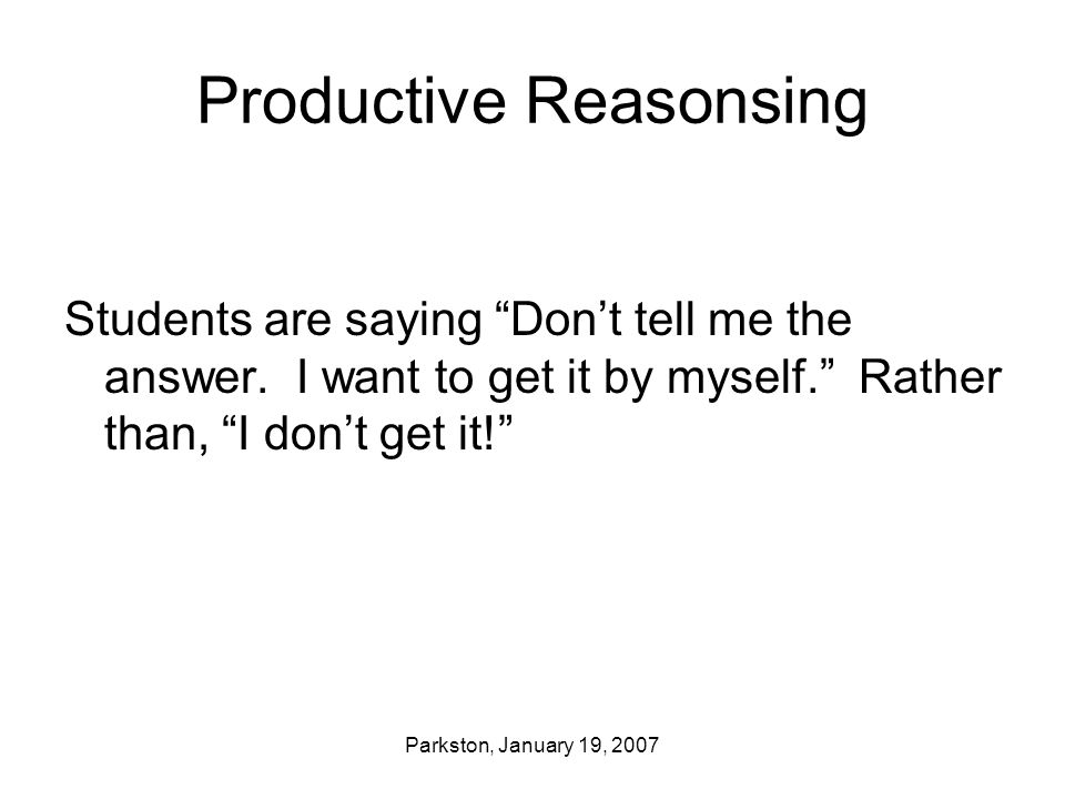 "Parkston, January 19, 2007 Productive Reasonsing Students are saying ""Don't tell me the answer. I want to get it by myself."" Rather than, ""I don't get"