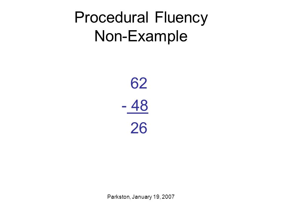 Parkston, January 19, 2007 Procedural Fluency Non-Example 62 - 48 26