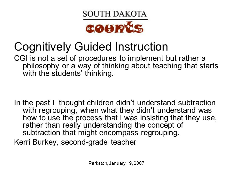 Parkston, January 19, 2007 Cognitively Guided Instruction CGI is not a set of procedures to implement but rather a philosophy or a way of thinking abo
