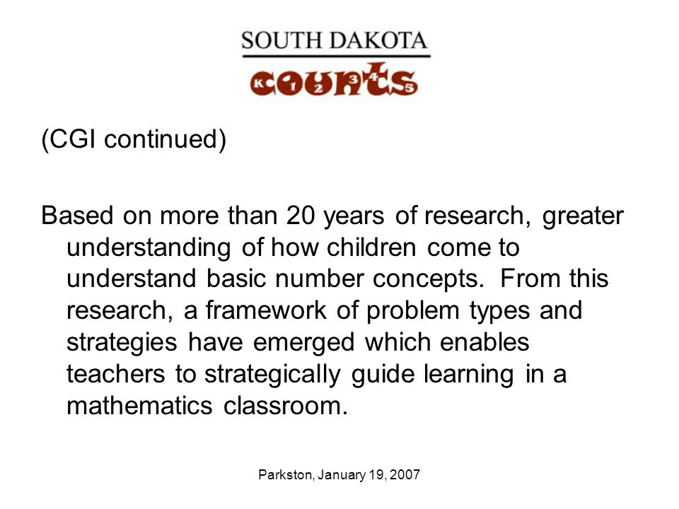Parkston, January 19, 2007 (CGI continued) Based on more than 20 years of research, greater understanding of how children come to understand basic num