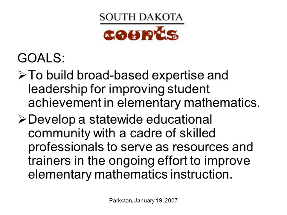 Parkston, January 19, 2007 GOALS:  To build broad-based expertise and leadership for improving student achievement in elementary mathematics.  Devel