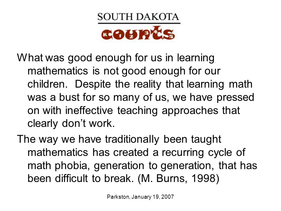 Parkston, January 19, 2007 What was good enough for us in learning mathematics is not good enough for our children. Despite the reality that learning