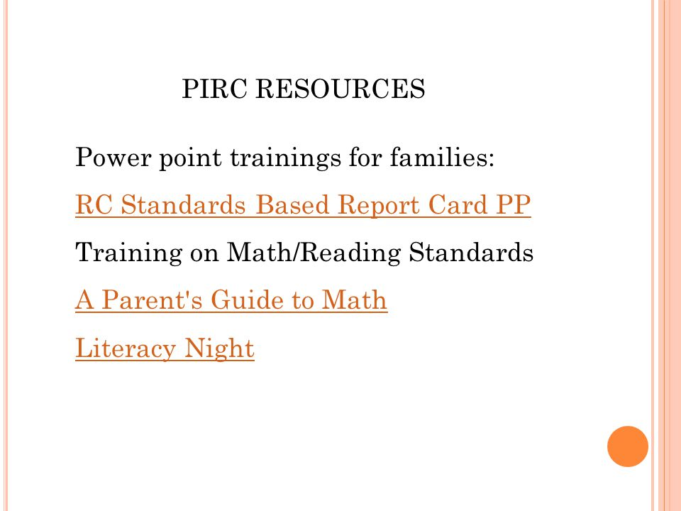 PIRC RESOURCES Power point trainings for families: RC Standards Based Report Card PP Training on Math/Reading Standards A Parent s Guide to Math Literacy Night