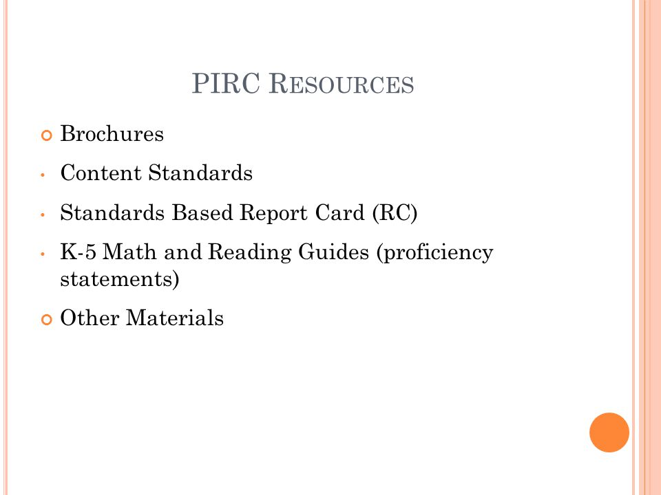 PIRC R ESOURCES Brochures Content Standards Standards Based Report Card (RC) K-5 Math and Reading Guides (proficiency statements) Other Materials