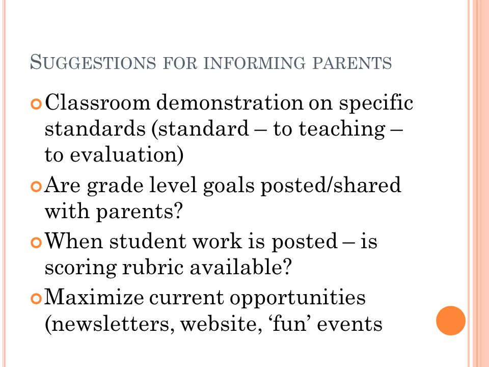 S UGGESTIONS FOR INFORMING PARENTS Classroom demonstration on specific standards (standard – to teaching – to evaluation) Are grade level goals posted/shared with parents.