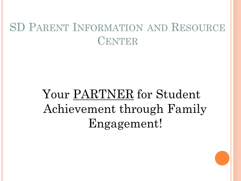 SD P ARENT I NFORMATION AND R ESOURCE C ENTER Your PARTNER for Student Achievement through Family Engagement!