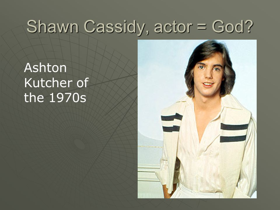 Shawn Cassidy, actor = God Ashton Kutcher of the 1970s