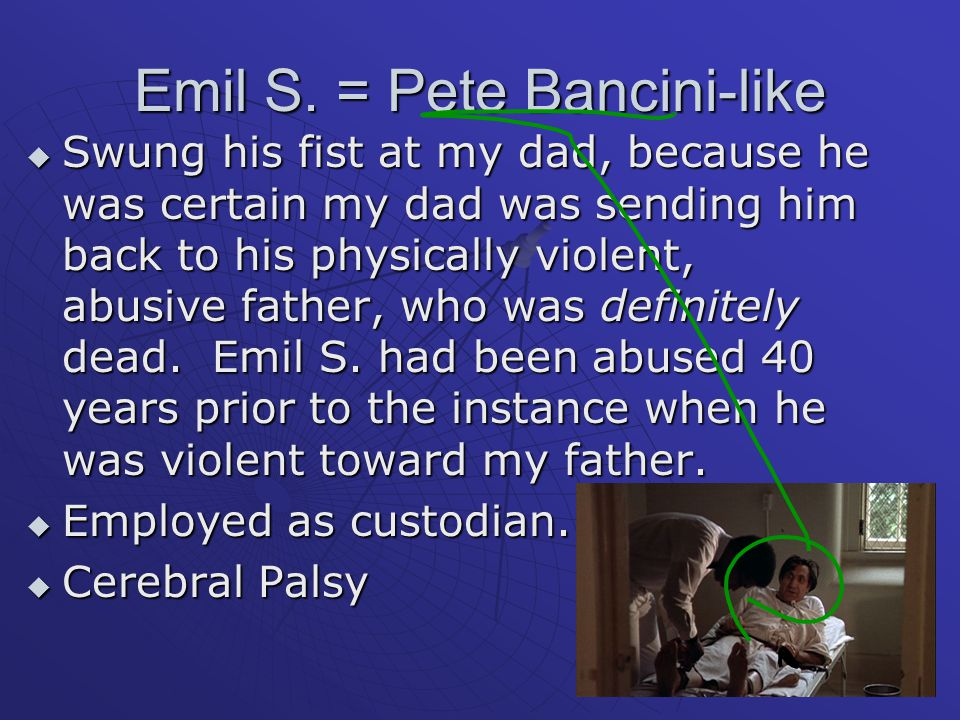 Emil S. = Pete Bancini-like  Swung his fist at my dad, because he was certain my dad was sending him back to his physically violent, abusive father,