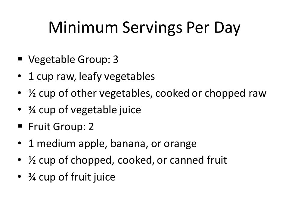 Minimum Servings Per Day  Vegetable Group: 3 1 cup raw, leafy vegetables ½ cup of other vegetables, cooked or chopped raw ¾ cup of vegetable juice  Fruit Group: 2 1 medium apple, banana, or orange ½ cup of chopped, cooked, or canned fruit ¾ cup of fruit juice