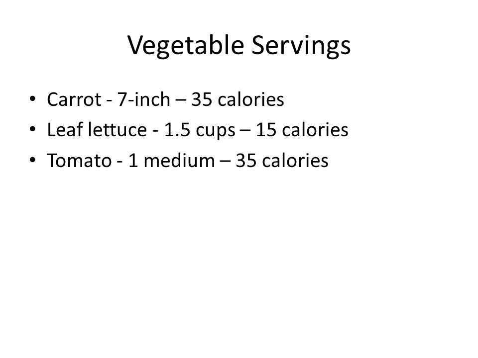 Vegetable Servings Carrot - 7-inch – 35 calories Leaf lettuce - 1.5 cups – 15 calories Tomato - 1 medium – 35 calories