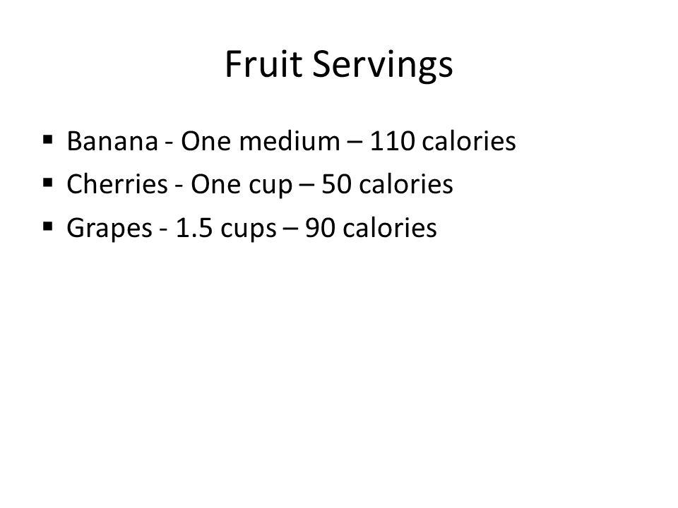 Fruit Servings  Banana - One medium – 110 calories  Cherries - One cup – 50 calories  Grapes - 1.5 cups – 90 calories