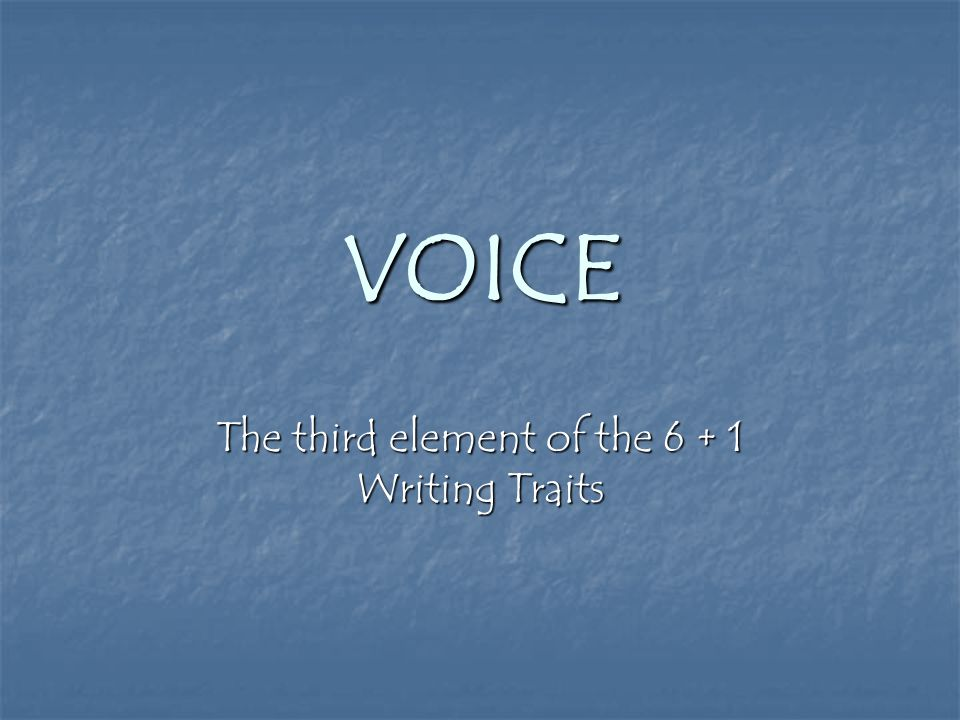 VOICE The third element of the 6 + 1 Writing Traits