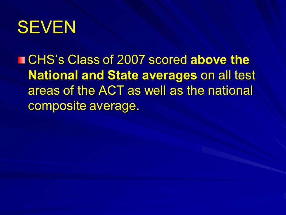 SEVEN CHS's Class of 2007 scored above the National and State averages on all test areas of the ACT as well as the national composite average.