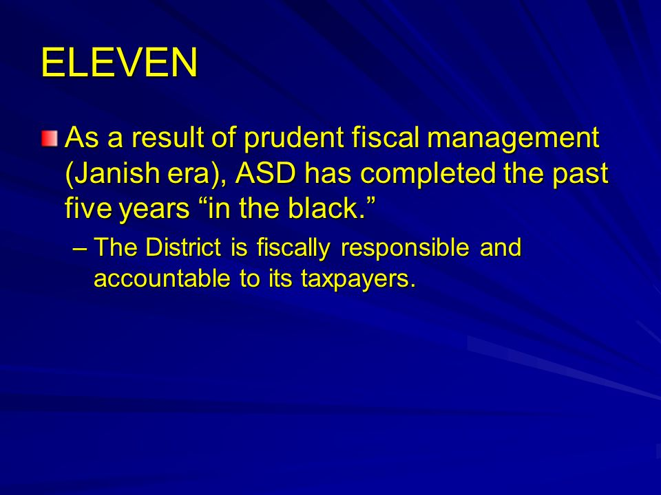 ELEVEN As a result of prudent fiscal management (Janish era), ASD has completed the past five years in the black. –The District is fiscally responsible and accountable to its taxpayers.